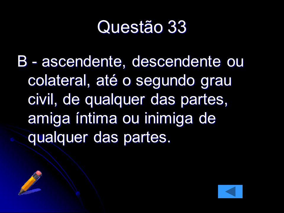 Questão 33 B - ascendente, descendente ou colateral, até o segundo grau civil, de qualquer das partes, amiga íntima ou inimiga de qualquer das partes.