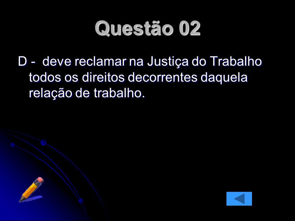 Questão 02 D - deve reclamar na Justiça do Trabalho todos os direitos decorrentes daquela relação de trabalho.