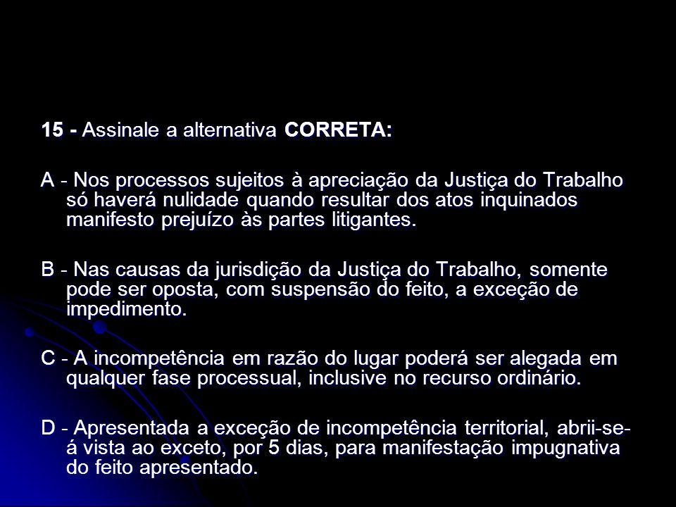 15 - Assinale a alternativa CORRETA: A - Nos processos sujeitos à apreciação da Justiça do Trabalho só haverá nulidade quando resultar dos atos inquin