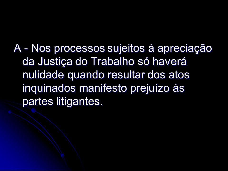 A - Nos processos sujeitos à apreciação da Justiça do Trabalho só haverá nulidade quando resultar dos atos inquinados manifesto prejuízo às partes lit