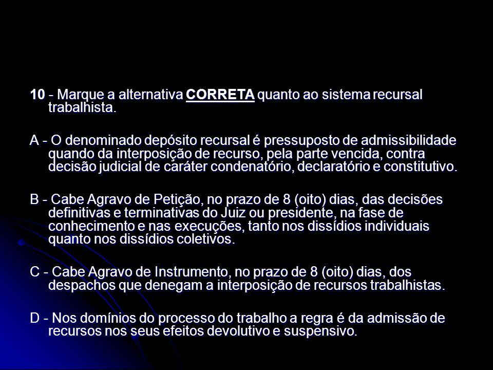 10 - Marque a alternativa CORRETA quanto ao sistema recursal trabalhista. A - O denominado depósito recursal é pressuposto de admissibilidade quando d