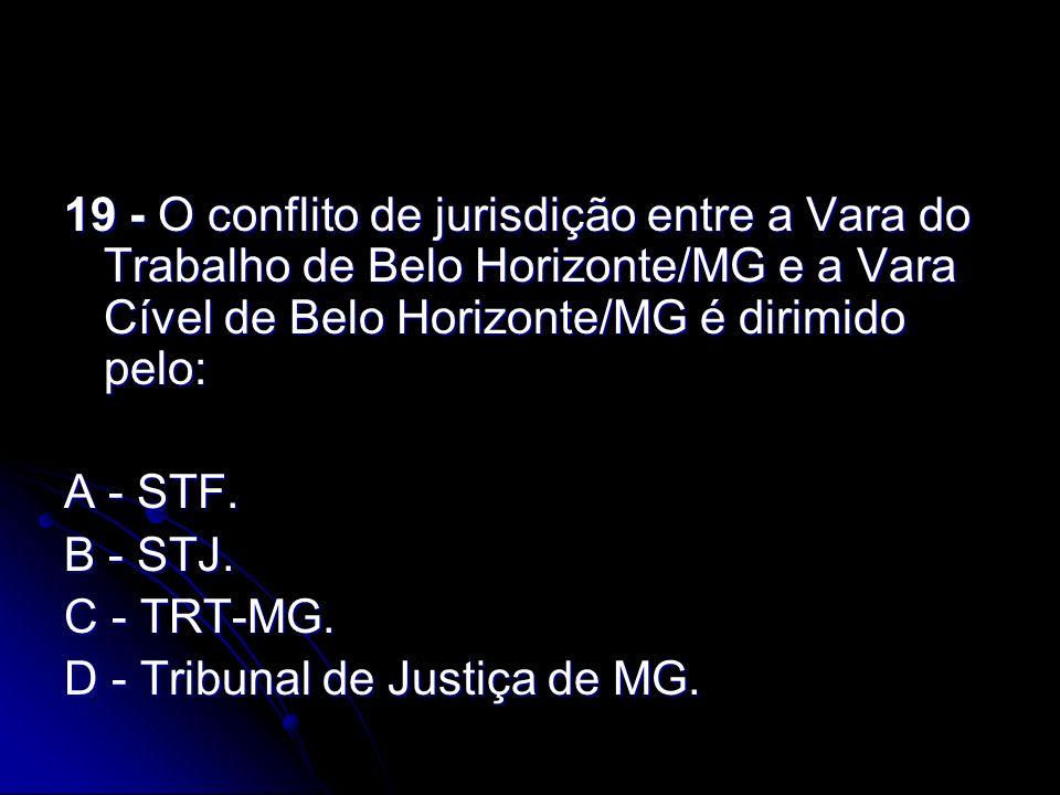 19 - O conflito de jurisdição entre a Vara do Trabalho de Belo Horizonte/MG e a Vara Cível de Belo Horizonte/MG é dirimido pelo: A - STF. B - STJ. C -