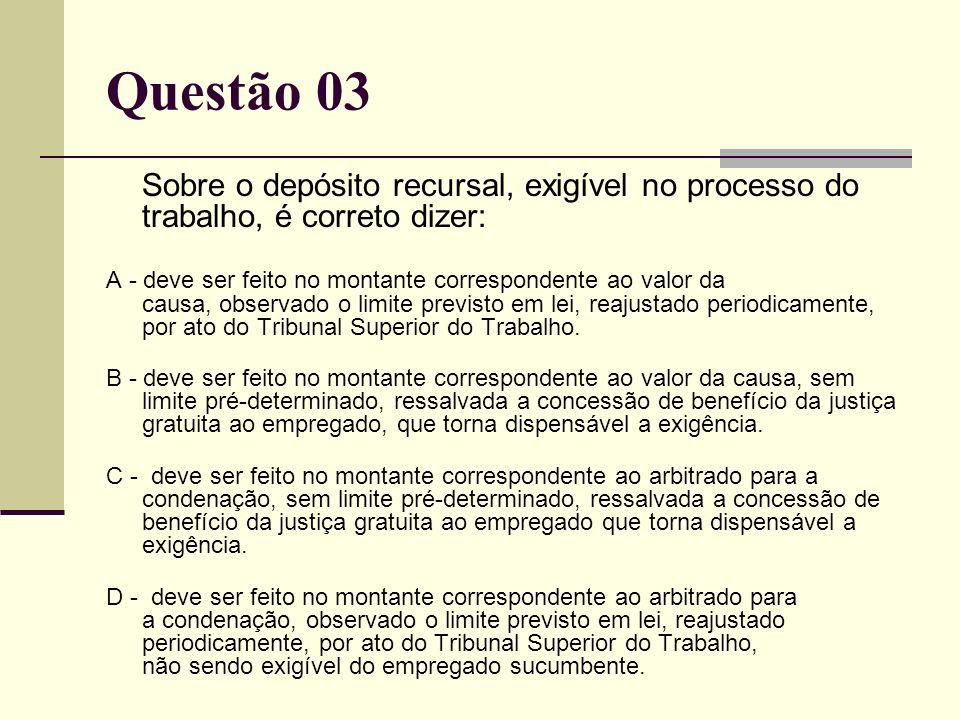 Questão 03 Sobre o depósito recursal, exigível no processo do trabalho, é correto dizer: A - deve ser feito no montante correspondente ao valor da cau