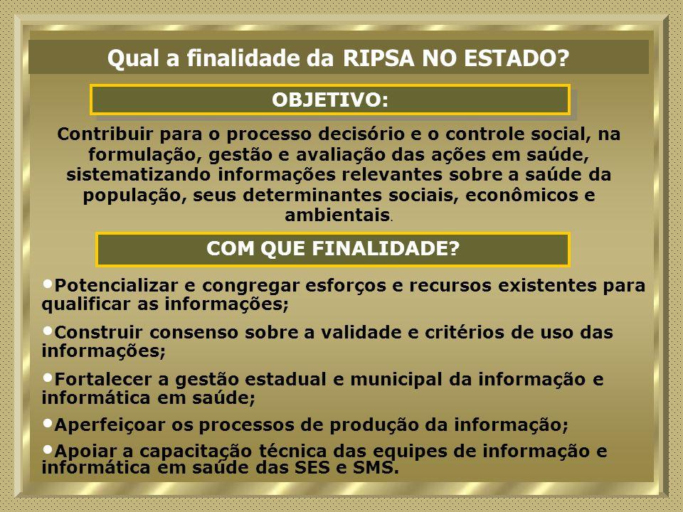 Qual a finalidade da RIPSA NO ESTADO? OBJETIVO: Contribuir para o processo decisório e o controle social, na formulação, gestão e avaliação das ações