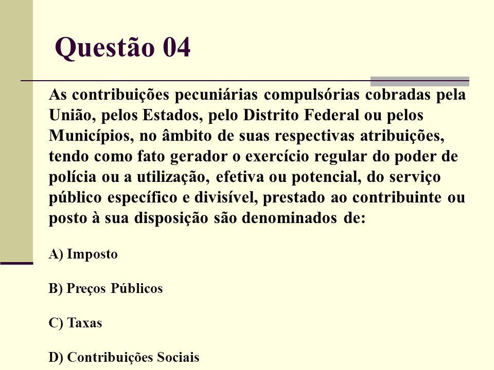 Questão 04 As contribuições pecuniárias compulsórias cobradas pela União, pelos Estados, pelo Distrito Federal ou pelos Municípios, no âmbito de suas