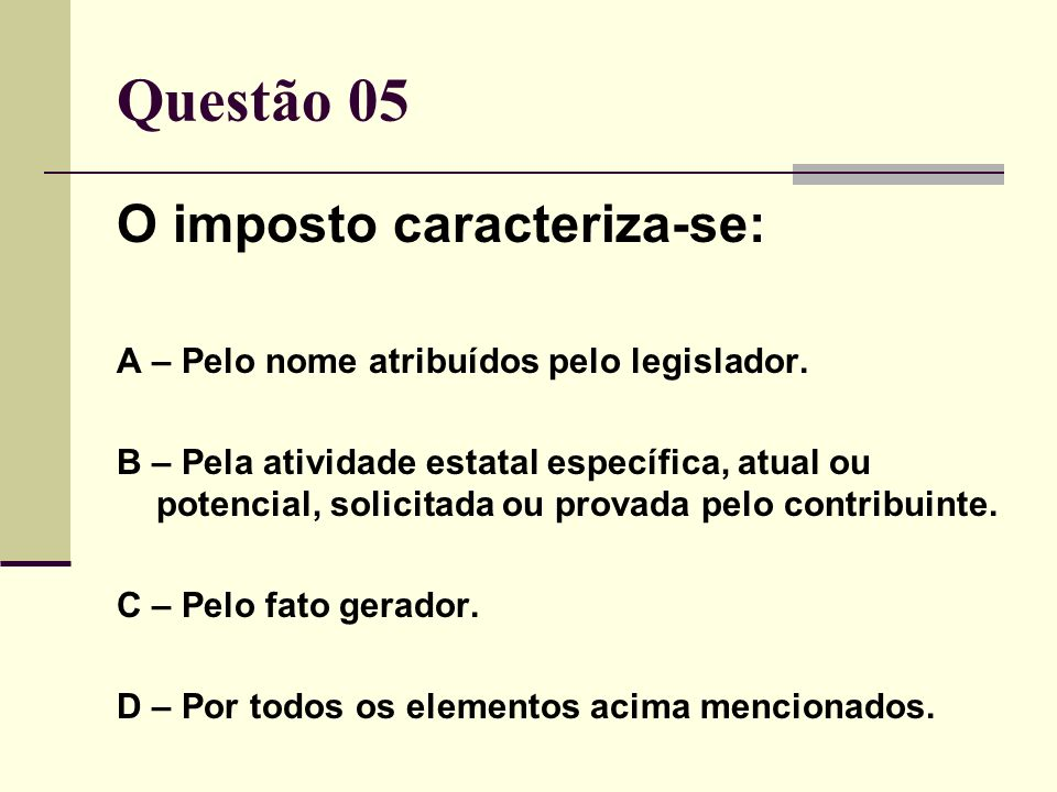 Questão 05 O imposto caracteriza-se: A – Pelo nome atribuídos pelo legislador. B – Pela atividade estatal específica, atual ou potencial, solicitada o