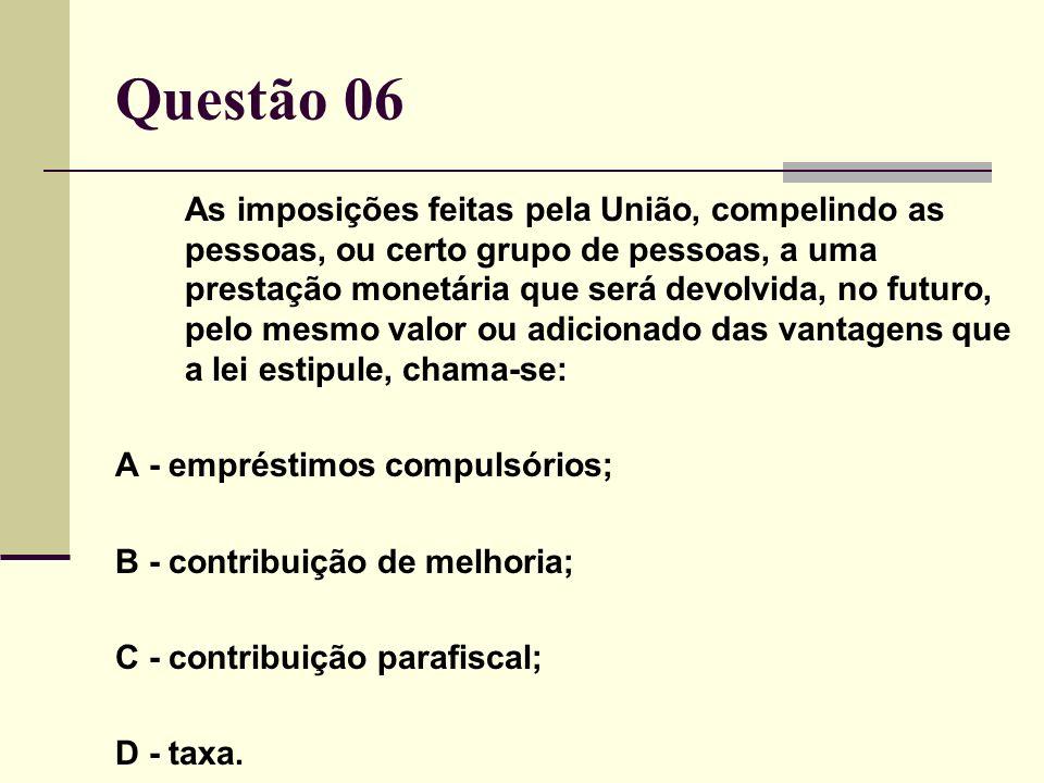 Questão 06 As imposições feitas pela União, compelindo as pessoas, ou certo grupo de pessoas, a uma prestação monetária que será devolvida, no futuro,