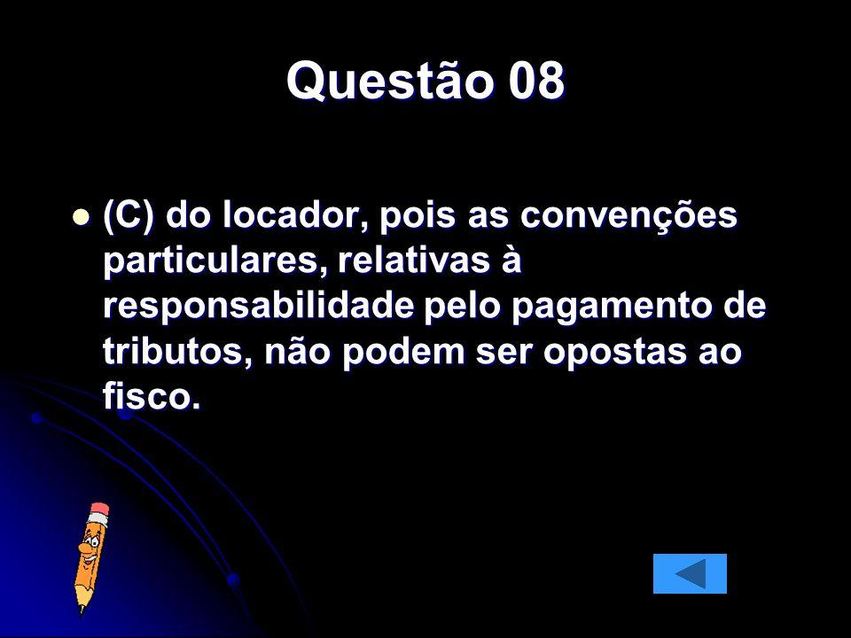 Questão 08 (C) do locador, pois as convenções particulares, relativas à responsabilidade pelo pagamento de tributos, não podem ser opostas ao fisco. (