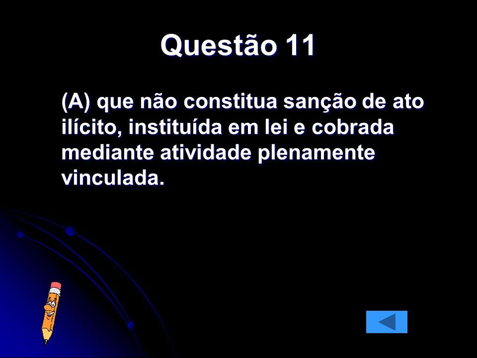 Questão 11 (A) que não constitua sanção de ato ilícito, instituída em lei e cobrada mediante atividade plenamente vinculada.