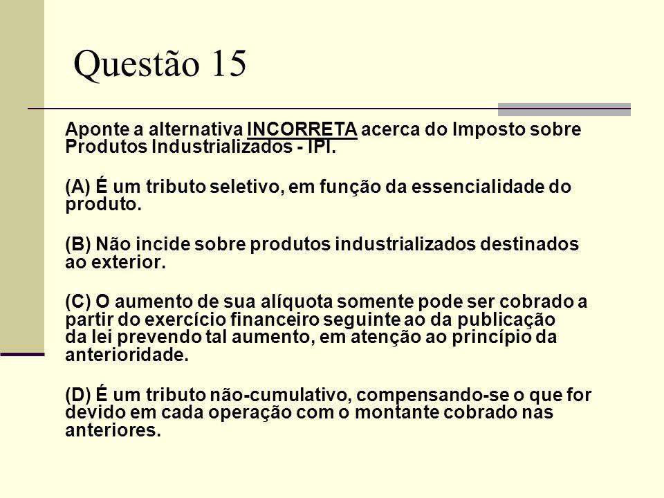 Questão 15 Aponte a alternativa INCORRETA acerca do Imposto sobre Produtos Industrializados - IPI. (A) É um tributo seletivo, em função da essencialid