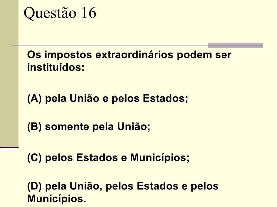 Questão 16 Os impostos extraordinários podem ser instituídos: (A) pela União e pelos Estados; (B) somente pela União; (C) pelos Estados e Municípios;