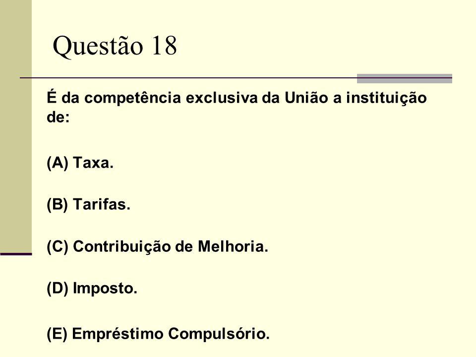 Questão 18 É da competência exclusiva da União a instituição de: (A) Taxa. (B) Tarifas. (C) Contribuição de Melhoria. (D) Imposto. (E) Empréstimo Comp