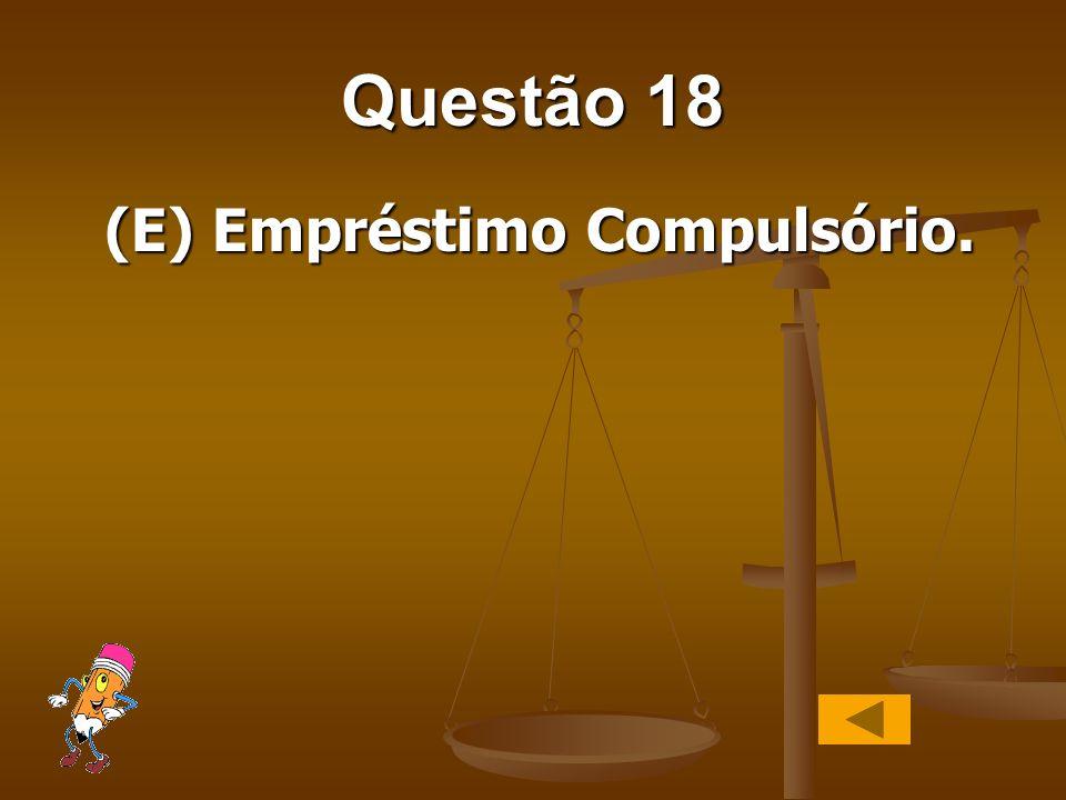 Questão 18 (E) Empréstimo Compulsório.