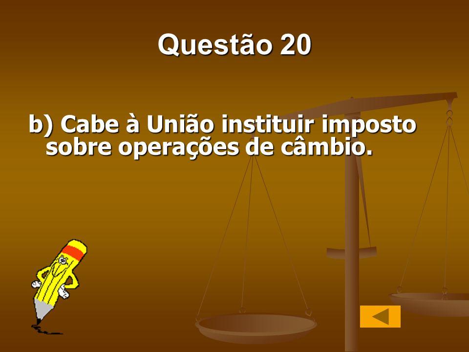 Questão 20 b) Cabe à União instituir imposto sobre operações de câmbio.