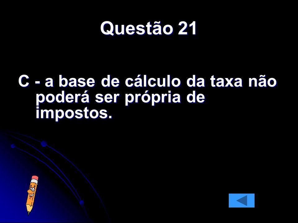 Questão 21 C - a base de cálculo da taxa não poderá ser própria de impostos.