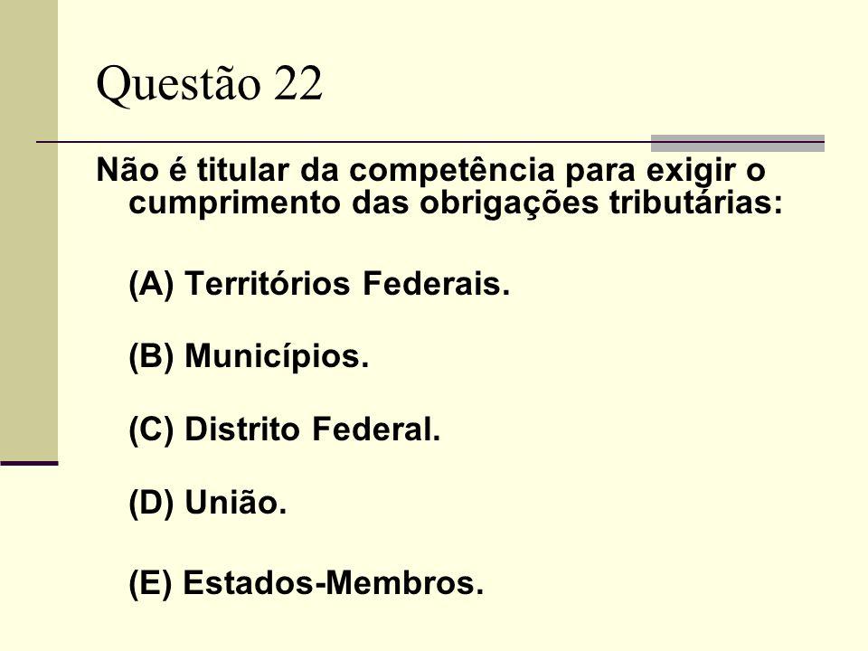 Questão 22 Não é titular da competência para exigir o cumprimento das obrigações tributárias: (A) Territórios Federais. (B) Municípios. (C) Distrito F