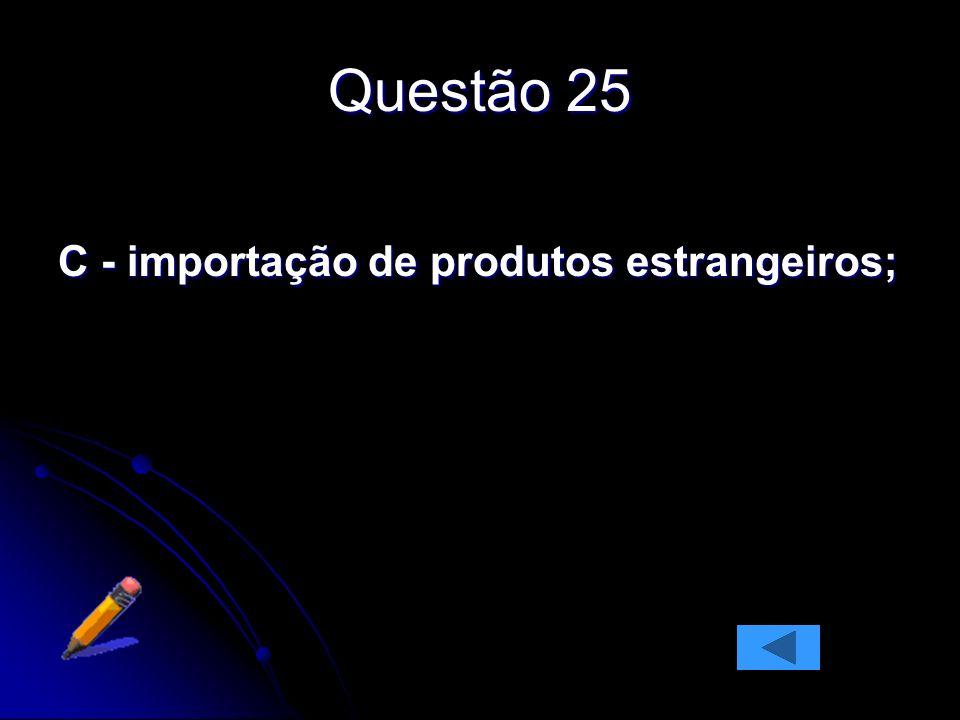 Questão 25 C - importação de produtos estrangeiros;