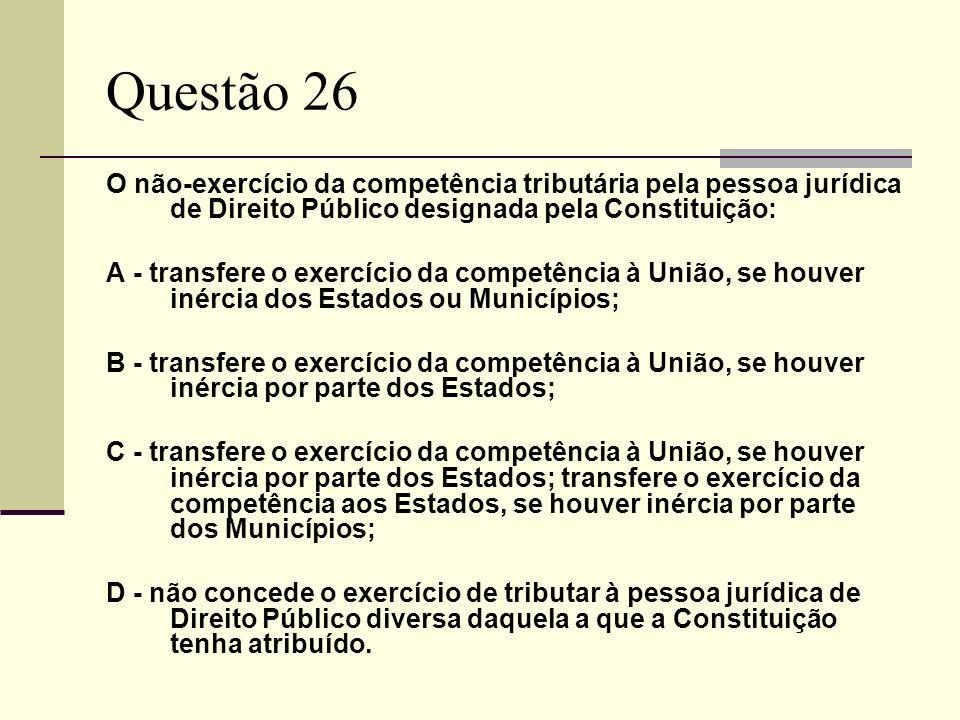 Questão 26 O não-exercício da competência tributária pela pessoa jurídica de Direito Público designada pela Constituição: A - transfere o exercício da