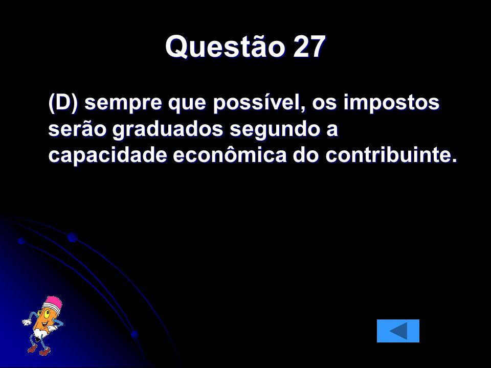 Questão 27 (D) sempre que possível, os impostos serão graduados segundo a capacidade econômica do contribuinte.