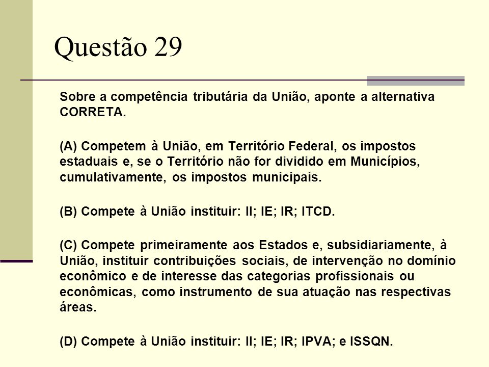 Questão 29 Sobre a competência tributária da União, aponte a alternativa CORRETA. (A) Competem à União, em Território Federal, os impostos estaduais e