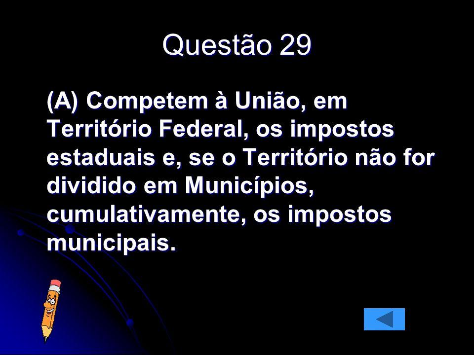 Questão 29 (A) Competem à União, em Território Federal, os impostos estaduais e, se o Território não for dividido em Municípios, cumulativamente, os i