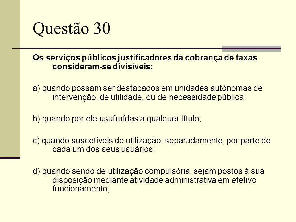 Questão 30 Os serviços públicos justificadores da cobrança de taxas consideram-se divisíveis: a) quando possam ser destacados em unidades autônomas de