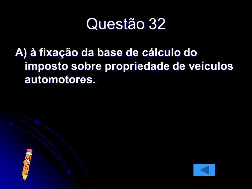 Questão 32 A) à fixação da base de cálculo do imposto sobre propriedade de veículos automotores.