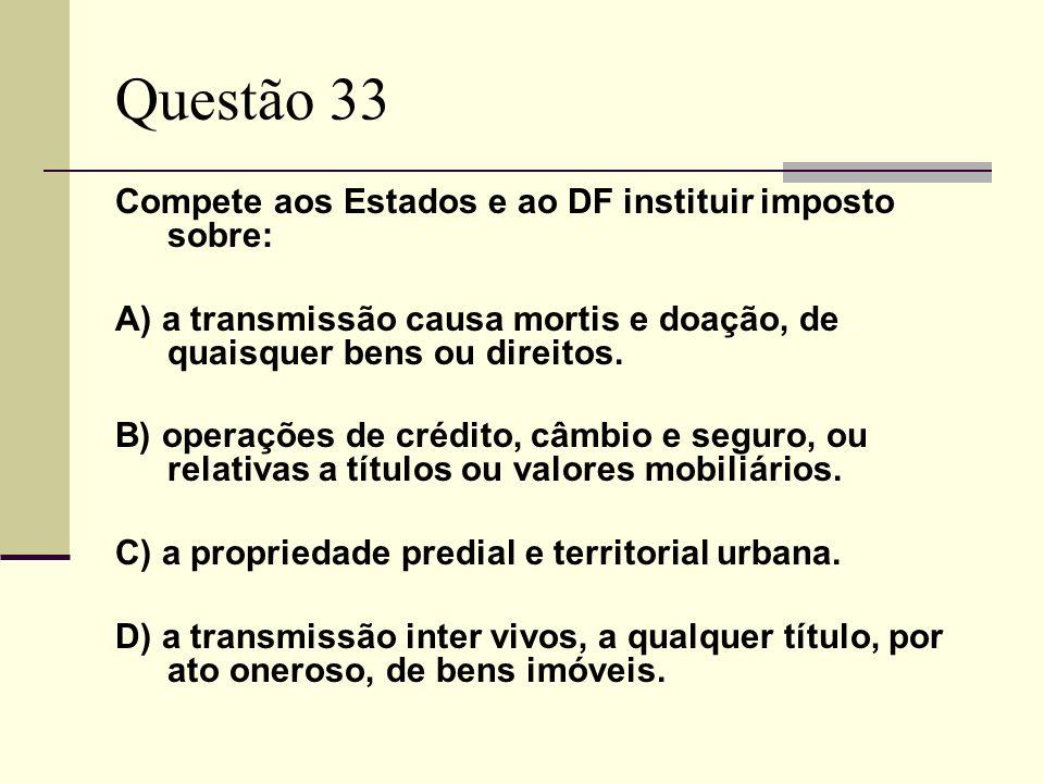 Questão 33 Compete aos Estados e ao DF instituir imposto sobre: A) a transmissão causa mortis e doação, de quaisquer bens ou direitos. B) operações de