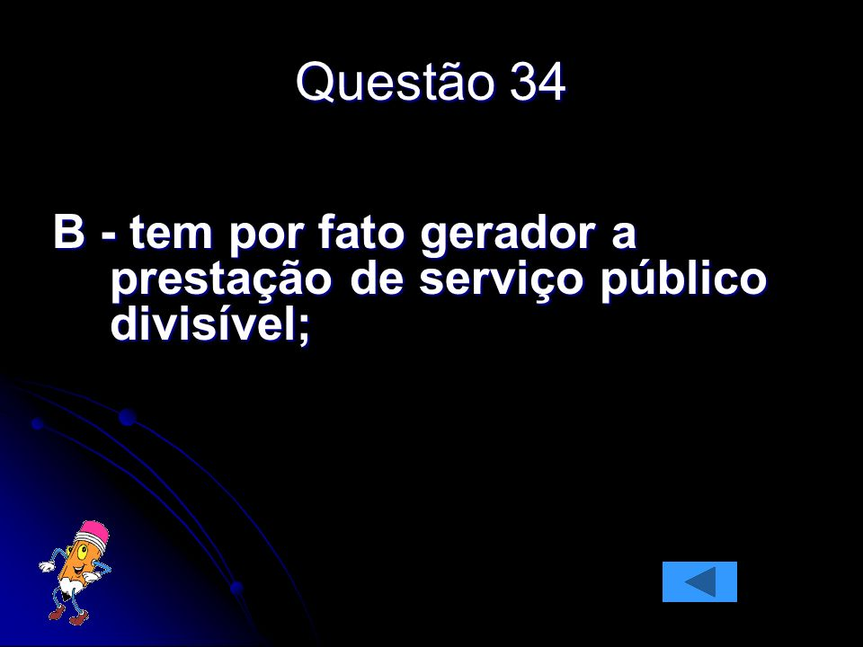 Questão 34 B - tem por fato gerador a prestação de serviço público divisível;