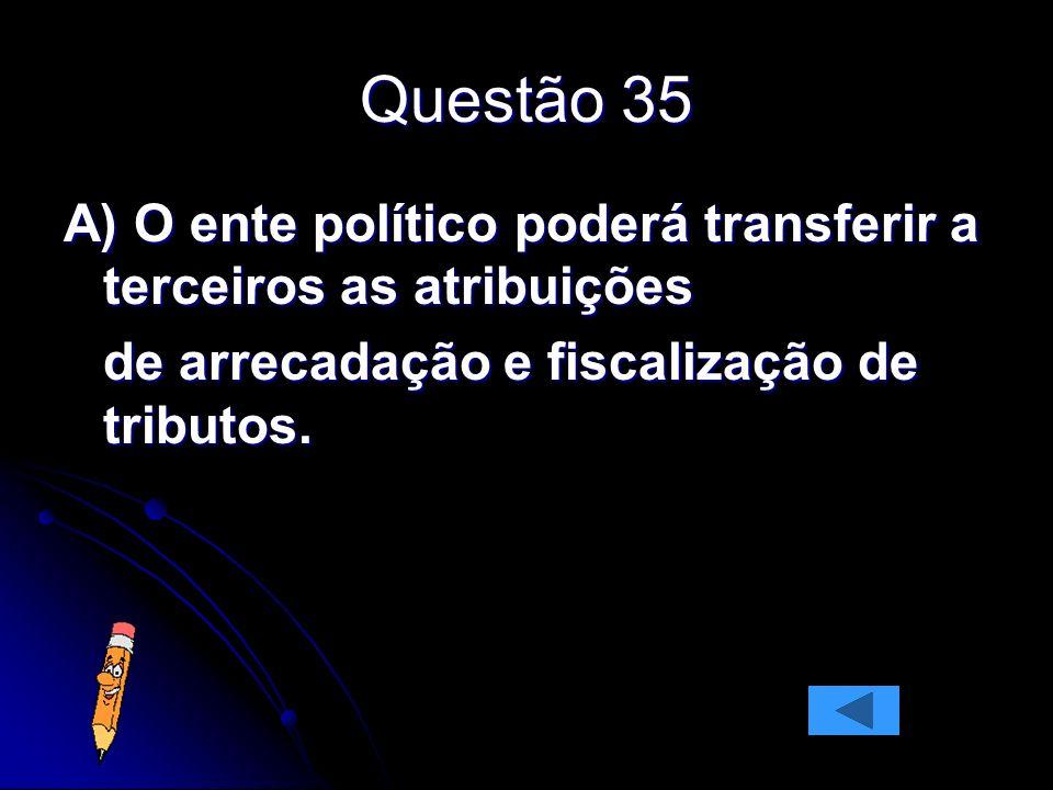 Questão 35 A) O ente político poderá transferir a terceiros as atribuições de arrecadação e fiscalização de tributos.