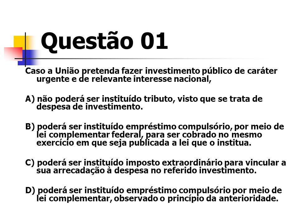 Questão 01 Caso a União pretenda fazer investimento público de caráter urgente e de relevante interesse nacional, A) não poderá ser instituído tributo