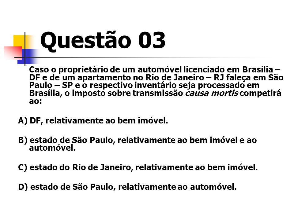 Questão 03 Caso o proprietário de um automóvel licenciado em Brasília – DF e de um apartamento no Rio de Janeiro – RJ faleça em São Paulo – SP e o res