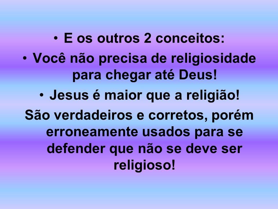 E os outros 2 conceitos: Você não precisa de religiosidade para chegar até Deus! Jesus é maior que a religião! São verdadeiros e corretos, porém erron