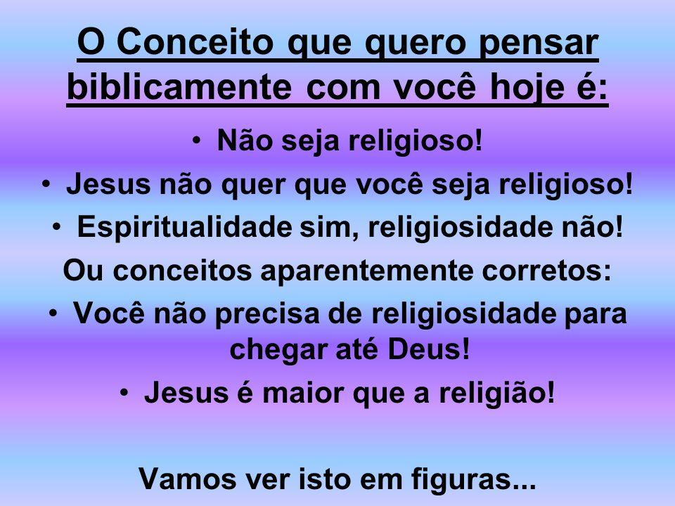 O Conceito que quero pensar biblicamente com você hoje é: Não seja religioso! Jesus não quer que você seja religioso! Espiritualidade sim, religiosida