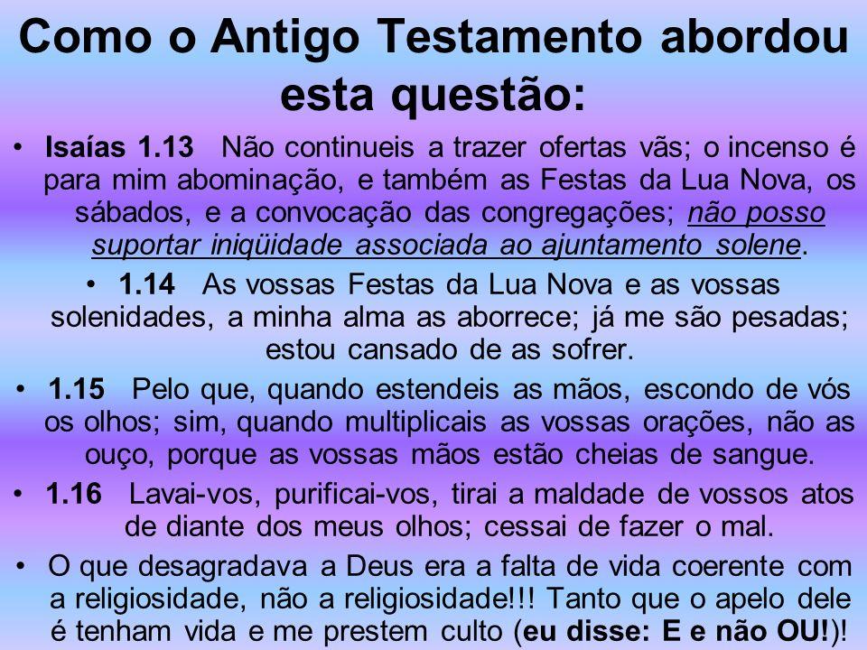 Como o Antigo Testamento abordou esta questão: Isaías 1.13 Não continueis a trazer ofertas vãs; o incenso é para mim abominação, e também as Festas da