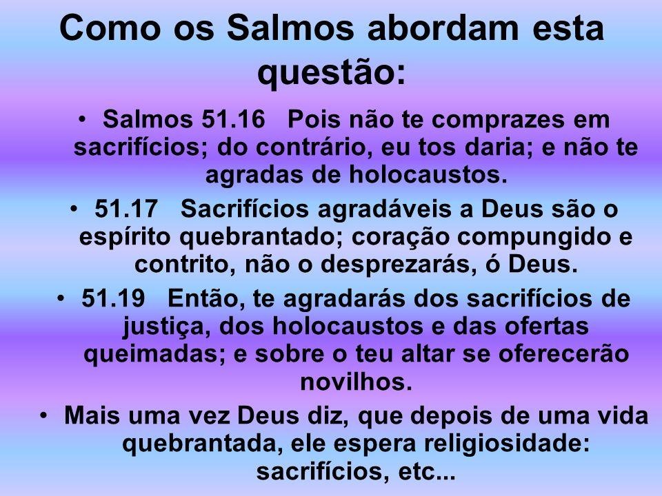 Como os Salmos abordam esta questão: Salmos 51.16 Pois não te comprazes em sacrifícios; do contrário, eu tos daria; e não te agradas de holocaustos. 5