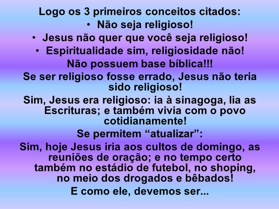 Logo os 3 primeiros conceitos citados: Não seja religioso! Jesus não quer que você seja religioso! Espiritualidade sim, religiosidade não! Não possuem