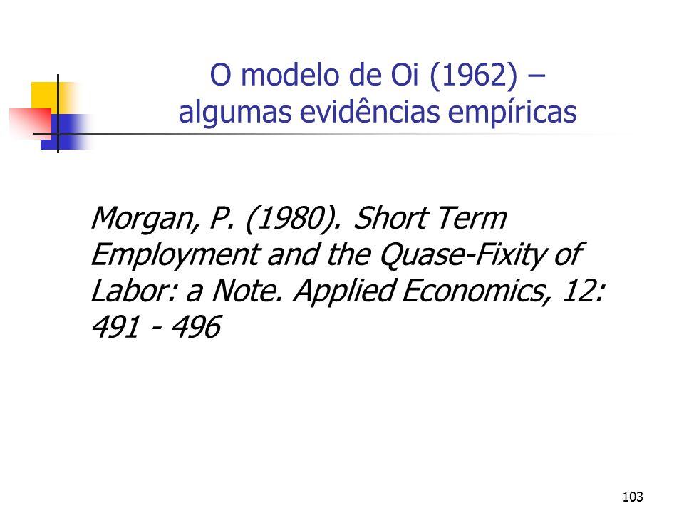 103 O modelo de Oi (1962) – algumas evidências empíricas Morgan, P. (1980). Short Term Employment and the Quase-Fixity of Labor: a Note. Applied Econo