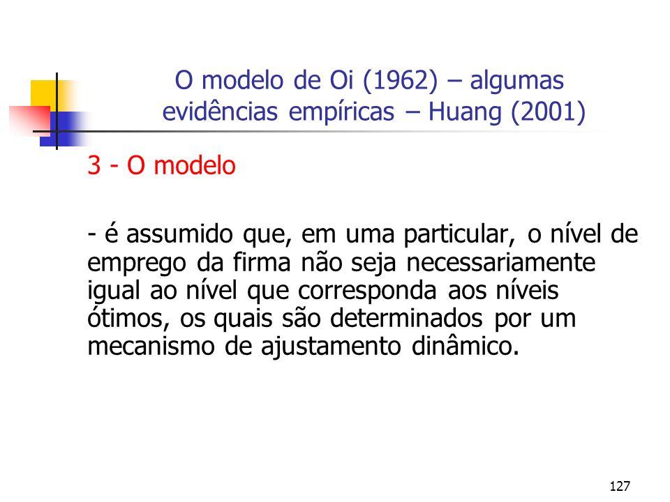 127 O modelo de Oi (1962) – algumas evidências empíricas – Huang (2001) 3 - O modelo - é assumido que, em uma particular, o nível de emprego da firma
