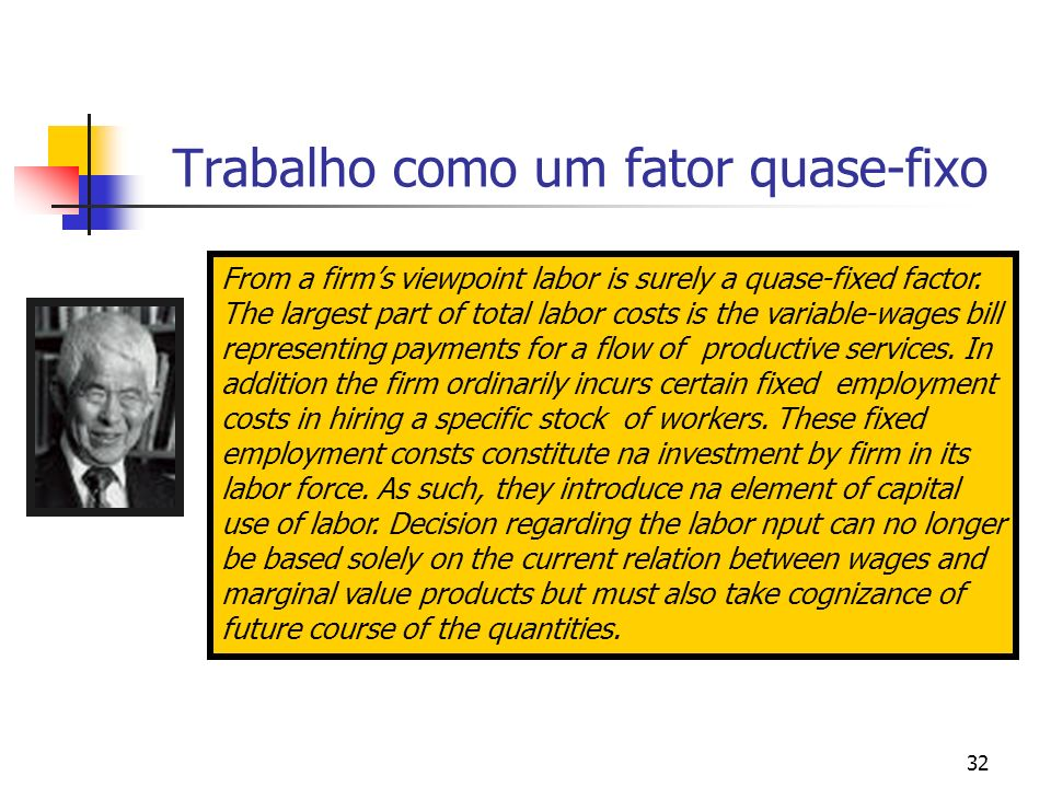 32 Trabalho como um fator quase-fixo From a firms viewpoint labor is surely a quase-fixed factor. The largest part of total labor costs is the variabl