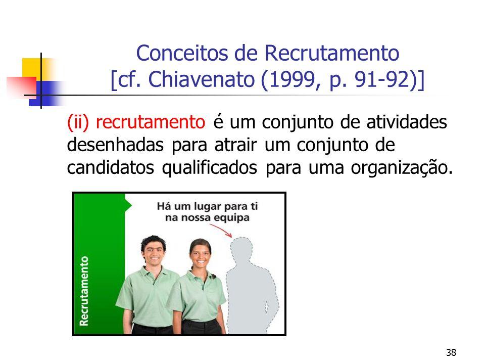 38 Conceitos de Recrutamento [cf. Chiavenato (1999, p. 91-92)] (ii) recrutamento é um conjunto de atividades desenhadas para atrair um conjunto de can