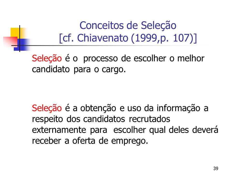 39 Conceitos de Seleção [cf. Chiavenato (1999,p. 107)] Seleção é o processo de escolher o melhor candidato para o cargo. Seleção é a obtenção e uso da