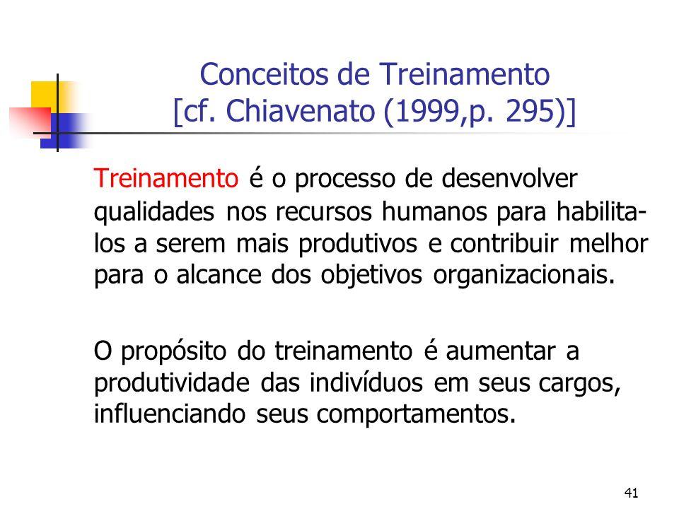 41 Conceitos de Treinamento [cf. Chiavenato (1999,p. 295)] Treinamento é o processo de desenvolver qualidades nos recursos humanos para habilita- los