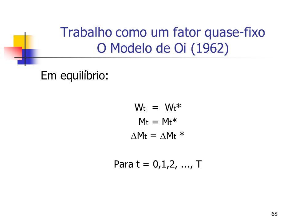 68 Trabalho como um fator quase-fixo O Modelo de Oi (1962) Em equilíbrio: W t = W t * M t = M t * Para t = 0,1,2,..., T