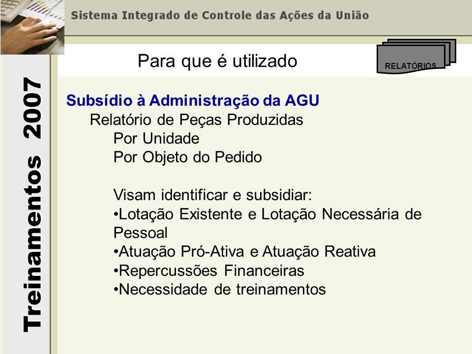 Treinamentos 2007 RELATÓRIOS Para que é utilizado Subsídio à Administração da AGU Relatório de Peças Produzidas Por Unidade Por Objeto do Pedido Visam