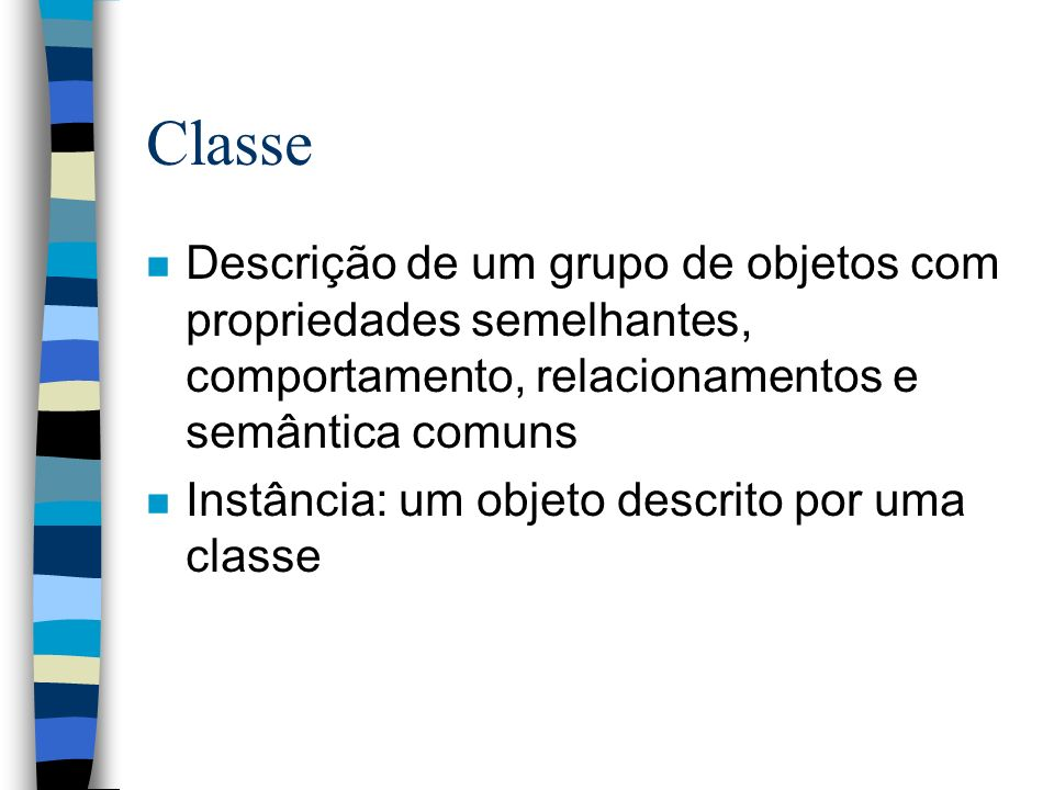 Classe n Descrição de um grupo de objetos com propriedades semelhantes, comportamento, relacionamentos e semântica comuns n Instância: um objeto descr