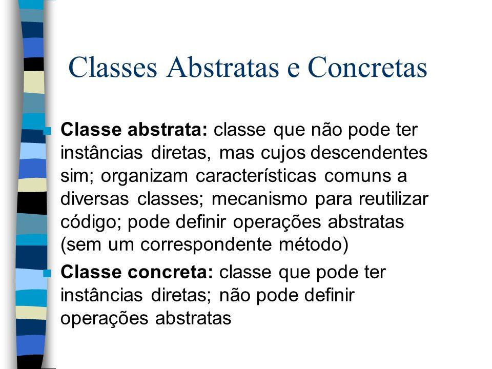 Classes Abstratas e Concretas n Classe abstrata: classe que não pode ter instâncias diretas, mas cujos descendentes sim; organizam características com