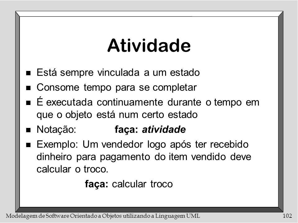 Modelagem de Software Orientado a Objetos utilizando a Linguagem UML102 Atividade n Está sempre vinculada a um estado n Consome tempo para se completa