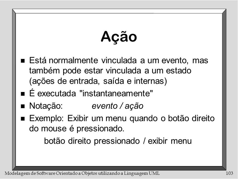 Modelagem de Software Orientado a Objetos utilizando a Linguagem UML103 Ação n Está normalmente vinculada a um evento, mas também pode estar vinculada