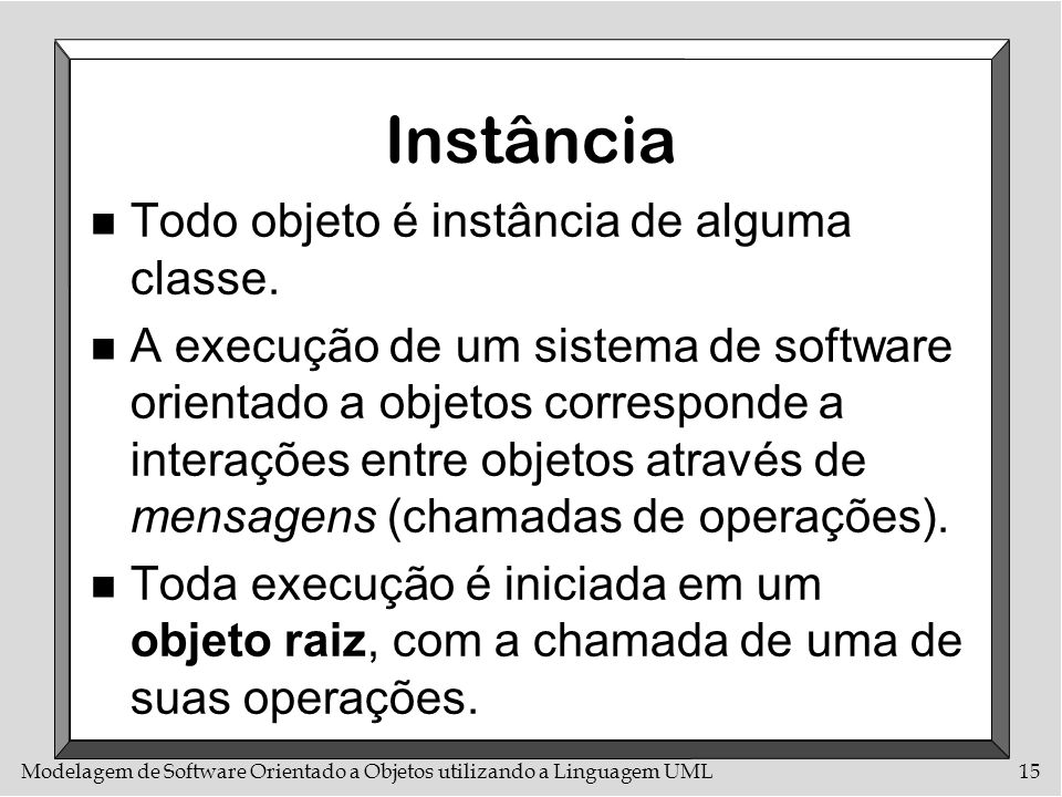 Modelagem de Software Orientado a Objetos utilizando a Linguagem UML15 Instância n Todo objeto é instância de alguma classe. n A execução de um sistem